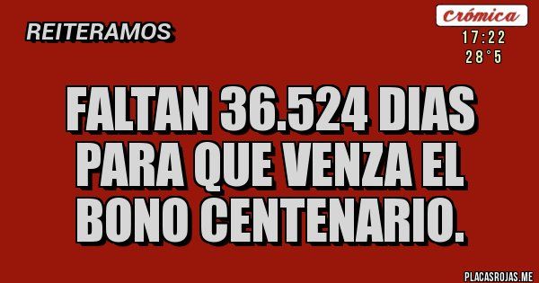 Placas Rojas - Faltan 36.524 dias para que venza el bono centenario.