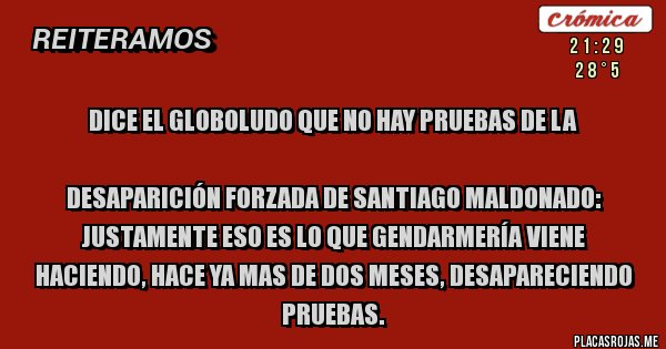 Placas Rojas - DICE EL GLOBOLUDO QUE NO HAY PRUEBAS DE LA   DESAPARICIÓN FORZADA DE SANTIAGO MALDONADO: JUSTAMENTE ESO ES LO QUE GENDARMERÍA VIENE HACIENDO, HACE YA MAS DE DOS MESES, DESAPARECIENDO PRUEBAS.