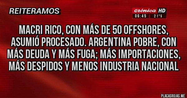 Placas Rojas - Macri rico, con más de 50 offshores, asumió procesado. Argentina pobre, con más deuda y más fuga; más importaciones, más despidos y menos industria nacional