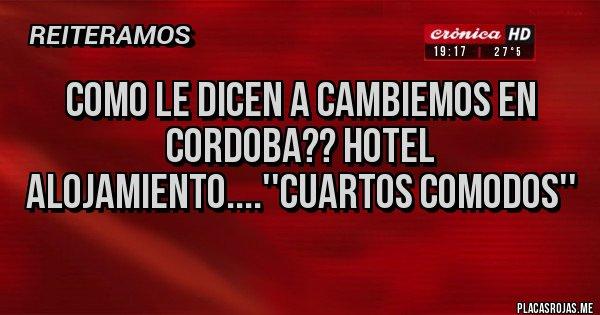 Placas Rojas - COMO LE DICEN A CAMBIEMOS EN CORDOBA?? HOTEL ALOJAMIENTO....''CUARTOS COMODOS''