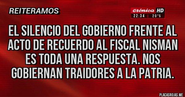 Placas Rojas - EL SILENCIO DEL GOBIERNO FRENTE AL ACTO DE RECUERDO AL FISCAL NISMAN ES TODA UNA RESPUESTA. NOS GOBIERNAN TRAIDORES A LA PATRIA.