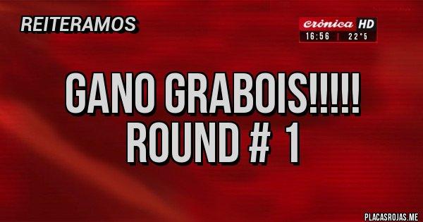 Placas Rojas - GANO GRABOIS!!!!! ROUND # 1