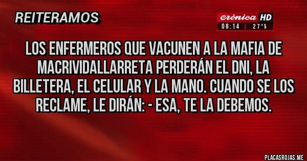 Placas Rojas - Los enfermeros que vacunen a la mafia de MACRIVIDALLARRETA perderán el DNI, la billetera, el celular y la mano. CUANDO SE LOS RECLAME, LE DIRÁN: - ESA, TE LA DEBEMOS.