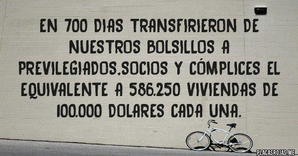 Placas Rojas - En 700 dias transfirieron de nuestros bolsillos a previlegiados,socios y cómplices el equivalente a 586.250 viviendas de 100.000 dolares cada una.