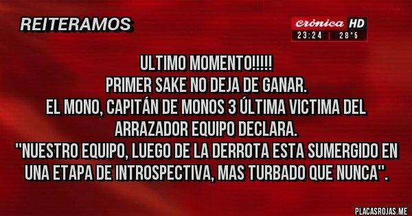 Placas Rojas - Ultimo Momento!!!!! Primer Sake no deja de ganar.  El Mono, Capitán de MONOS 3 última victima del arrazador equipo declara. ''Nuestro equipo, luego de la derrota esta sumergido en una etapa de introspectiva, mas turbado que nunca''.