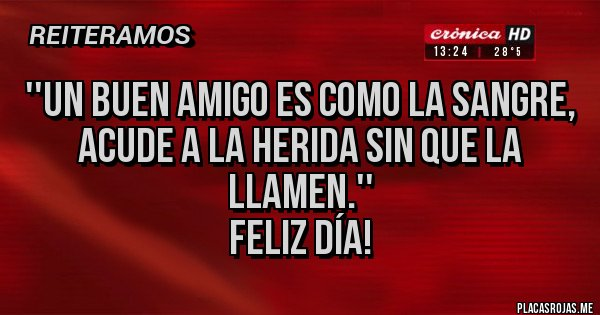 Placas Rojas - ''Un buen amigo es como la sangre, acude a la herida sin que la llamen.'' Feliz día!