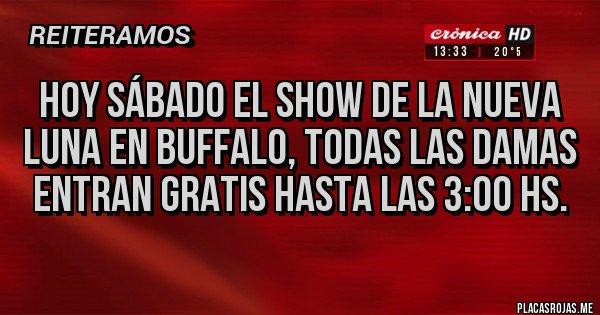 Placas Rojas - Hoy sábado EL SHOW DE La Nueva Luna en BUFFALO, todas las DAMAS ENTRAN GRATIS HASTA LAS 3:00 HS.