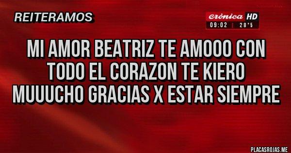 Placas Rojas - MI AMOR BEATRIZ TE AMOOO CON TODO EL CORAZON TE KIERO MUUUCHO GRACIAS X ESTAR SIEMPRE