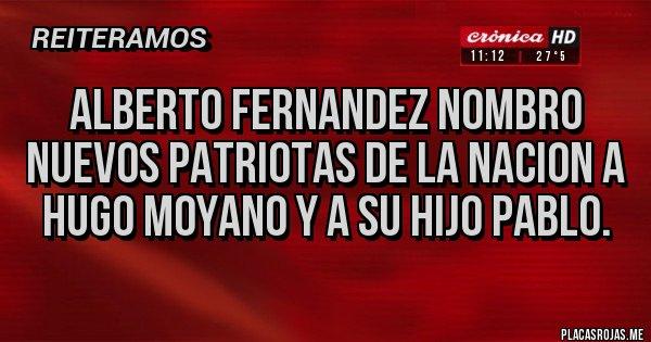 Placas Rojas - ALBERTO FERNANDEZ NOMBRO NUEVOS PATRIOTAS DE LA NACION A HUGO MOYANO Y A SU HIJO PABLO.