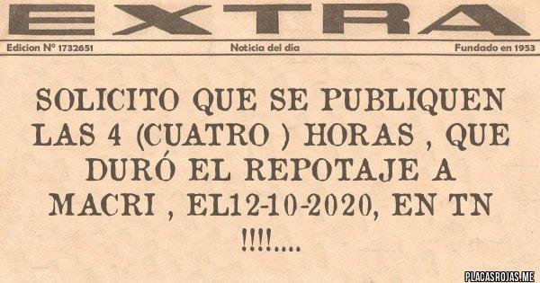 Placas Rojas - SOLICITO QUE SE PUBLIQUEN LAS 4 (CUATRO ) HORAS , QUE DURÓ EL REPOTAJE A MACRI , EL12-10-2020, EN TN !!!!....