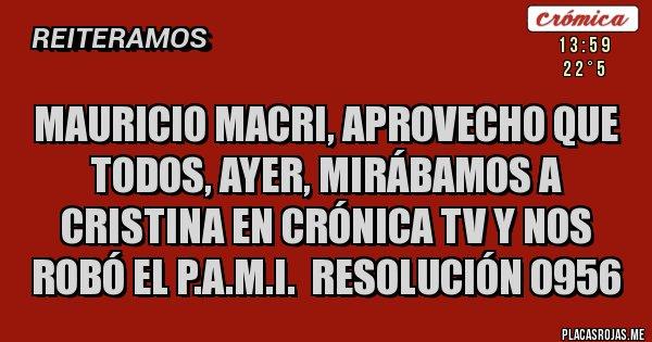 Placas Rojas - MAURICIO MACRI, APROVECHO QUE TODOS, AYER, MIRÁBAMOS A CRISTINA EN CRÓNICA TV Y NOS ROBÓ EL P.A.M.I.  RESOLUCIÓN 0956