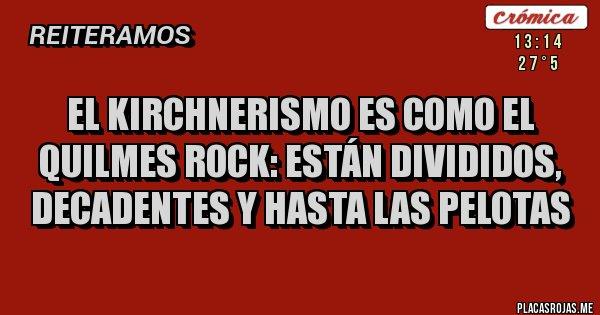 Placas Rojas - El Kirchnerismo es como el Quilmes Rock: están Divididos, Decadentes y hasta Las Pelotas