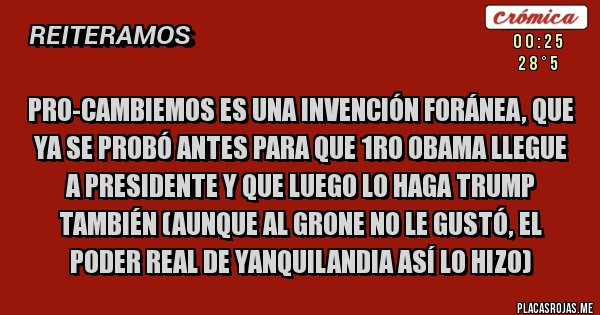 Placas Rojas - Pro-Cambiemos es una invención foránea, que ya se probó antes para que 1ro Obama llegue a presidente y que luego lo haga Trump también (aunque al grone no le gustó, el poder real de yanquilandia así lo hizo)