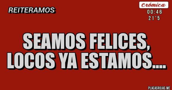 Placas Rojas - Seamos felices,  Locos ya estamos....