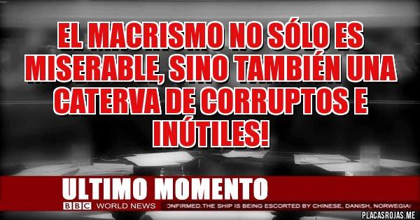 Placas Rojas - EL MACRISMO NO SÓLO ES MISERABLE, SINO TAMBIÉN UNA CATERVA DE CORRUPTOS E INÚTILES!