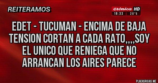 Placas Rojas - EDET - TUCUMAN - ENCIMA DE BAJA TENSION CORTAN A CADA RATO,,,,SOY EL UNICO QUE RENIEGA QUE NO ARRANCAN LOS AIRES PARECE