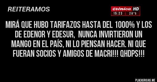 Placas Rojas - MIRÁ QUE HUBO TARIFAZOS HASTA DEL 1000% y los de Edenor y Edesur,  nunca invirtieron un mango en el país, ni lo piensan hacer. Ni que fueran socios y amigos de Macri!!! QHDPs!!!