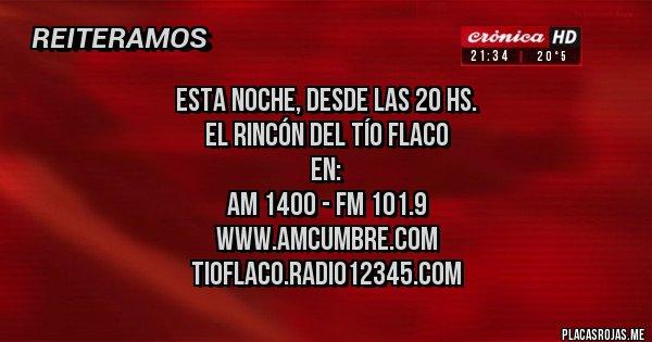 Placas Rojas - esta noche, desde las 20 hs. EL RINCÓN DEL TÍO FLACO en: AM 1400 - FM 101.9 www.amcumbre.com tioflaco.radio12345.com