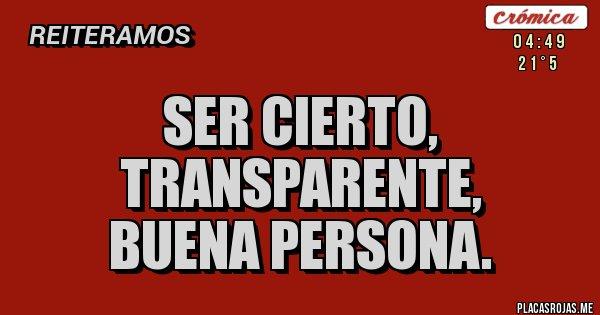 Placas Rojas - SER CIERTO,  TRANSPARENTE,  BUENA PERSONA.