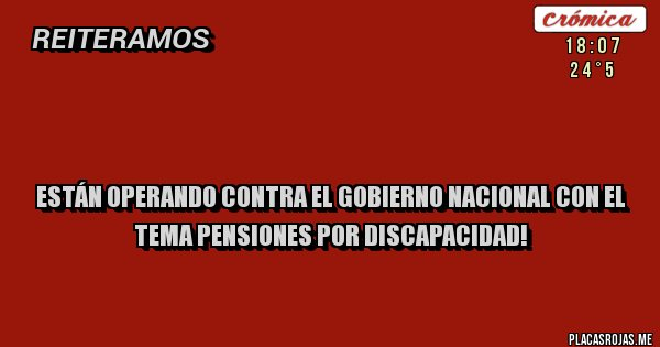 Placas Rojas -   Están operando contra el gobierno nacional con el tema pensiones por discapacidad!