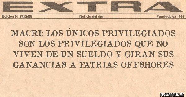 Placas Rojas - MACRI: LOS ÚNICOS PRIVILEGIADOS SON LOS PRIVILEGIADOS QUE NO VIVEN DE UN SUELDO Y GIRAN SUS GANANCIAS A PATRIAS OFFSHORES