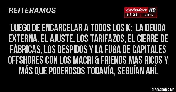 Placas Rojas - Luego de encarcelar a todos los K:  la deuda externa, el AJUSTE, los TARIFAZOS, el CIERRE DE FÁBRICAS, los DESPIDOS y la fuga de capitales OFFSHORES con los Macri & friends más ricos y más que poderosos todavía, seguían ahí.