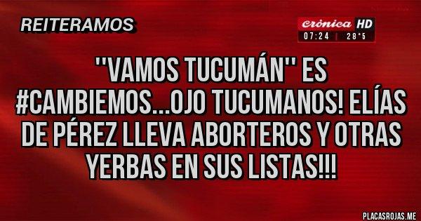 Placas Rojas - ''Vamos Tucumán'' es #Cambiemos...ojo tucumanos! Elías de Pérez lleva aborteros y otras yerbas en sus listas!!!