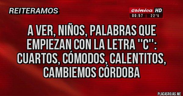 Placas Rojas - A ver, niños, palabras que empiezan con la letra ''C'': Cuartos, cómodos, calentitos, Cambiemos Córdoba