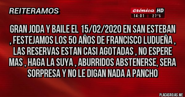 Placas Rojas - GRAN JODA Y BAILE EL 15/02/2020 EN SAN ESTEBAN , FESTEJAMOS LOS 50 AÑOS DE FRANCISCO LUDUEÑA , LAS RESERVAS ESTAN CASI AGOTADAS , NO ESPERE MAS , HAGA LA SUYA , ABURRIDOS ABSTENERSE, SERA SORPRESA Y NO LE DIGAN NADA A PANCHO