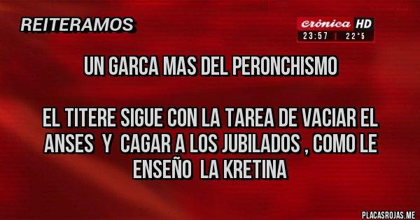 Placas Rojas - UN GARCA MAS DEL PERONCHISMO   El titere sigue con la tarea de vaciar el ANSES  y  cagar a los jubilados , como le enseño  la Kretina