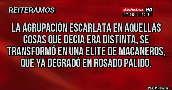Placas Rojas - LA AGRUPACIÓN ESCARLATA EN AQUELLAS COSAS QUE DECIA ERA DISTINTA, SE TRANSFORMÓ EN UNA ELITE DE MACANEROS, QUE YA DEGRADÓ EN ROSADO PALIDO.