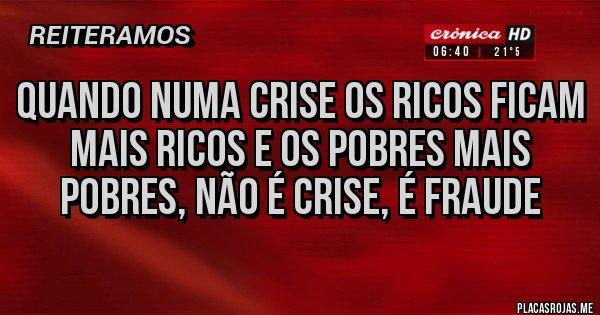 Placas Rojas - quando numa crise os ricos ficam mais ricos e os pobres mais pobres, não é crise, é fraude
