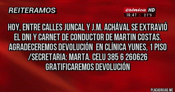Placas Rojas - Hoy, entre calles JUNCAL y J.M. Achával se extravió el DNI y CARNET de CONDUCTOR de MARTIN COSTAS. AGRADECEREMOS DEVOLUCIÓN  EN CLÍNICA YUNES, 1 Piso /Secretaria: Marta. Celu 385 6 260626 GRATIFICAREMOS DEVOLUCIÓN