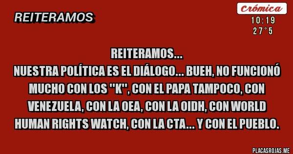 Placas Rojas - REITERAMOS... NUESTRA POLÍTICA ES EL DIÁLOGO... BUEH, NO FUNCIONÓ MUCHO CON LOS ''K'', CON EL PAPA TAMPOCO, CON VENEZUELA, CON LA OEA, CON LA OIDH, CON WORLD HUMAN RIGHTS WATCH, CON LA CTA... Y CON EL PUEBLO.