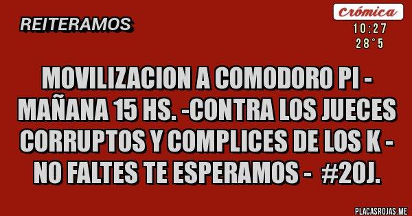MOVILIZACION A COMODORO PI - MAÑANA 15 hs. -CONTRA LOS JUECES CORRUPTOS Y COMPLICES DE LOS K - NO FALTES TE ESPERAMOS -  #20J.