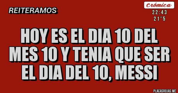 Placas Rojas - HOY ES EL DIA 10 DEL MES 10 Y TENIA QUE SER EL DIA DEL 10, MESSI