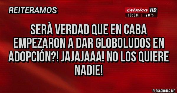 Placas Rojas - Serà verdad que en CABA empezaron a dar globoludos en adopción?! Jajajaaa! No los quiere nadie!