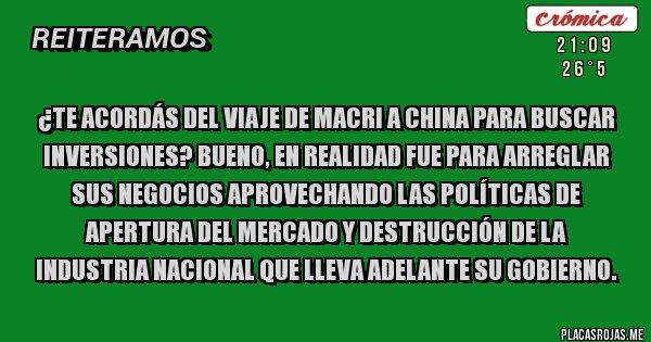 Placas Rojas - ¿Te acordás del viaje de Macri a China para buscar inversiones? Bueno, en realidad fue para arreglar sus negocios aprovechando las políticas de apertura del mercado y destrucción de la industria nacional que lleva adelante su gobierno.