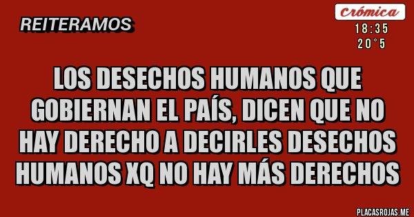 Placas Rojas - los desechos humanos que gobiernan el país, dicen que no hay derecho a decirles desechos humanos xq no hay más derechos