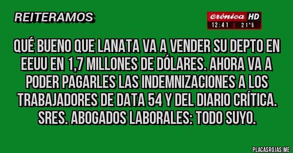 Placas Rojas - qué bueno que Lanata va a vender su depto en EEUU en 1,7 millones de dólares. Ahora va a poder pagarles las indemnizaciones a los trabajadores de Data 54 y del diario Crítica. Sres. abogados laborales: todo suyo.