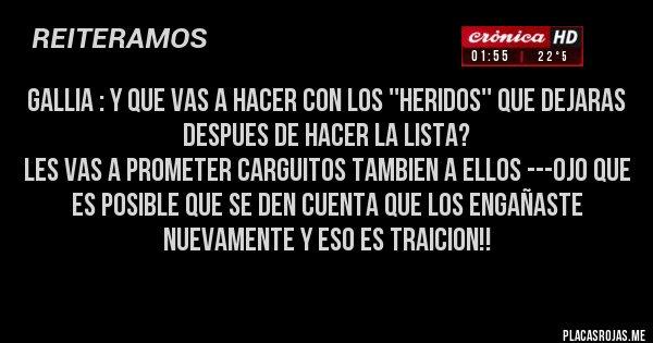 Placas Rojas - GALLIA : Y QUE VAS A HACER CON LOS ''HERIDOS'' QUE DEJARAS DESPUES DE HACER LA LISTA? LES VAS A PROMETER CARGUITOS TAMBIEN A ELLOS ---OJO QUE ES POSIBLE QUE SE DEN CUENTA QUE LOS ENGAÑASTE NUEVAMENTE Y ESO ES TRAICION!!