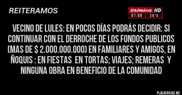 Placas Rojas - Vecino de Lules: en pocos días podrás decidir: SI CONTINUAR CON EL DERROCHE DE LOS FONDOS PUBLICOS  (MAS DE $ 2.000.000.000) EN FAMILIARES Y AMIGOS, EN ÑOQUIS : EN FIESTAS  EN TORTAS; VIAJES; REMERAS  Y  NINGUNA OBRA EN BENEFICIO DE LA COMUNIDAD