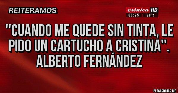 Placas Rojas - ''cuando me quede sin tinta, le pido un cartucho a cristina''. Alberto Fernández