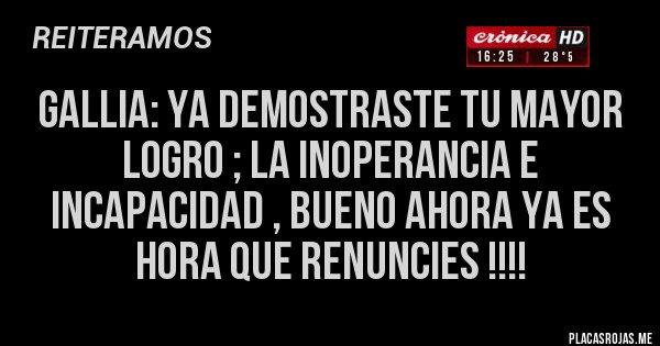 Placas Rojas - GALLIA: YA DEMOSTRASTE TU MAYOR LOGRO ; LA INOPERANCIA E INCAPACIDAD , BUENO AHORA YA ES HORA QUE RENUNCIES !!!!
