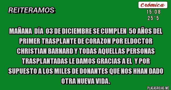 Placas Rojas - MAÑANA  DÍA  03 DE DICIEMBRE SE CUMPLEN  50 AÑOS DEL PRIMER TRASPLANTE DE CORAZON POR ELDOCTOR CHRISTIAN BARNARD Y TODAS AQUELLAS PERSONAS TRASPLANTADAS LE DAMOS GRACIAS A EL  Y POR SUPUESTO A LOS MILES DE DONANTES QUE NOS HHAN DADO OTRA NUEVA VIDA.