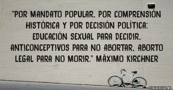 Placas Rojas - ''Por mandato popular, por comprensión histórica y por decisión política: educación sexual para decidir, anticonceptivos para no abortar, aborto legal para no morir.'' Máximo Kirchner