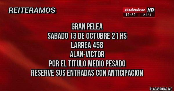 Placas Rojas - GRAN PELEA  SABADO 13 DE OCTUBRE 21 HS LARREA 458 ALAN-VICTOR POR EL TITULO MEDIO PESADO RESERVE SUS ENTRADAS CON ANTICIPACION