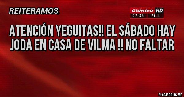 Placas Rojas - ATENCIÓN YEGUITAS!! EL SÁBADO HAY JODA EN CASA DE VILMA !! NO FALTAR