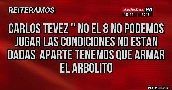 Placas Rojas - Carlos tevez '' no el 8 no podemos jugar las condiciones no estan dadas  aparte tenemos que armar el arbolito