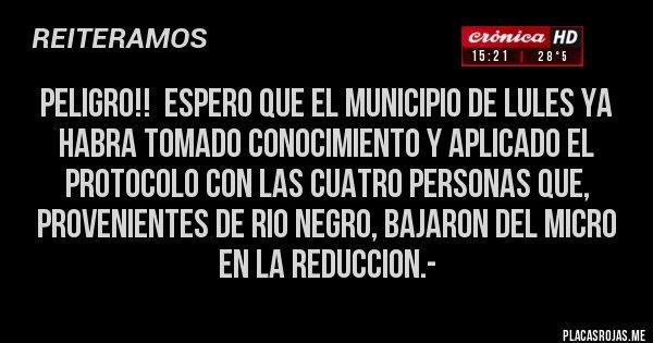Placas Rojas - PELIGRO!!  Espero que el Municipio de Lules ya habra tomado conocimiento y aplicado el protocolo con las cuatro personas que, provenientes de Rio Negro, bajaron del micro en la Reduccion.-